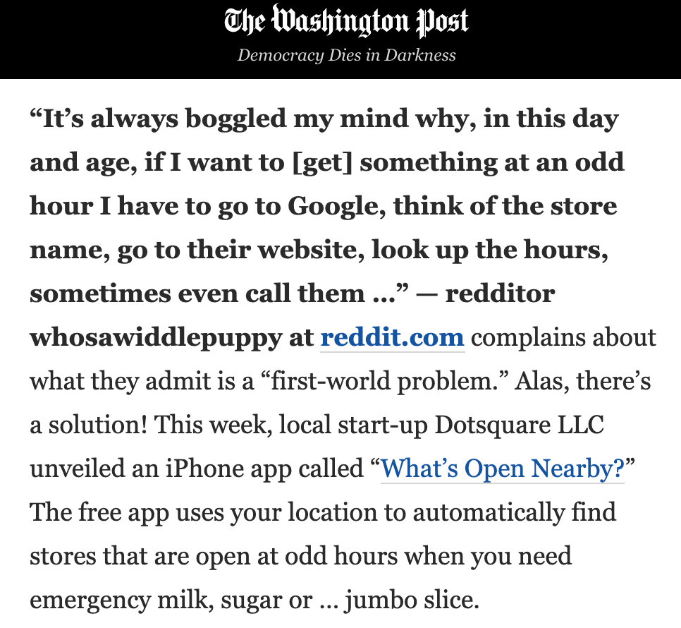 """""""It's always boggled my mind why, in this day and age, if I want to [get] something at an odd hour I have to go to Google, think of the store name, go to their website, look up the hours, sometimes even call them …"""" — redditor whosawiddlepuppy at reddit.com complains about what they admit is a """"first-world problem."""" Alas, there's a solution! This week, local start-up Dotsquare LLC unveiled an iPhone app called """"What's Open Nearby?"""" The free app uses your location to automatically find stores that are open at odd hours when you need emergency milk, sugar or … jumbo slice."""